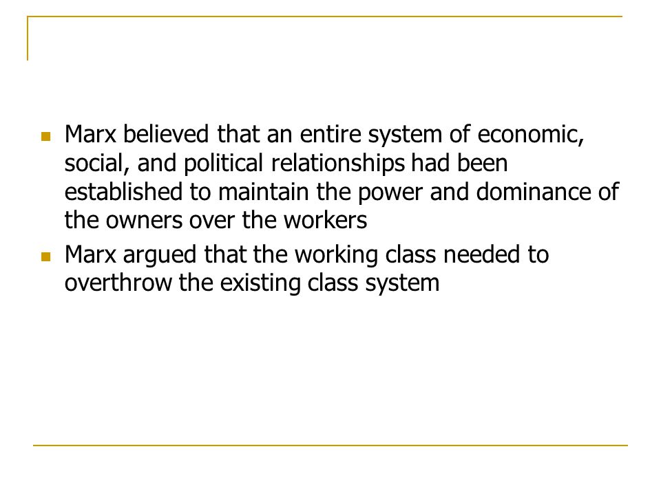 Marx believed that an entire system of economic, social, and political relationships had been established to maintain the power and dominance of the owners over the workers
