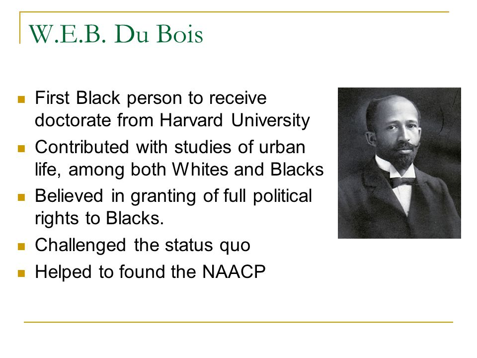 W.E.B. Du Bois First Black person to receive doctorate from Harvard University. Contributed with studies of urban life, among both Whites and Blacks.