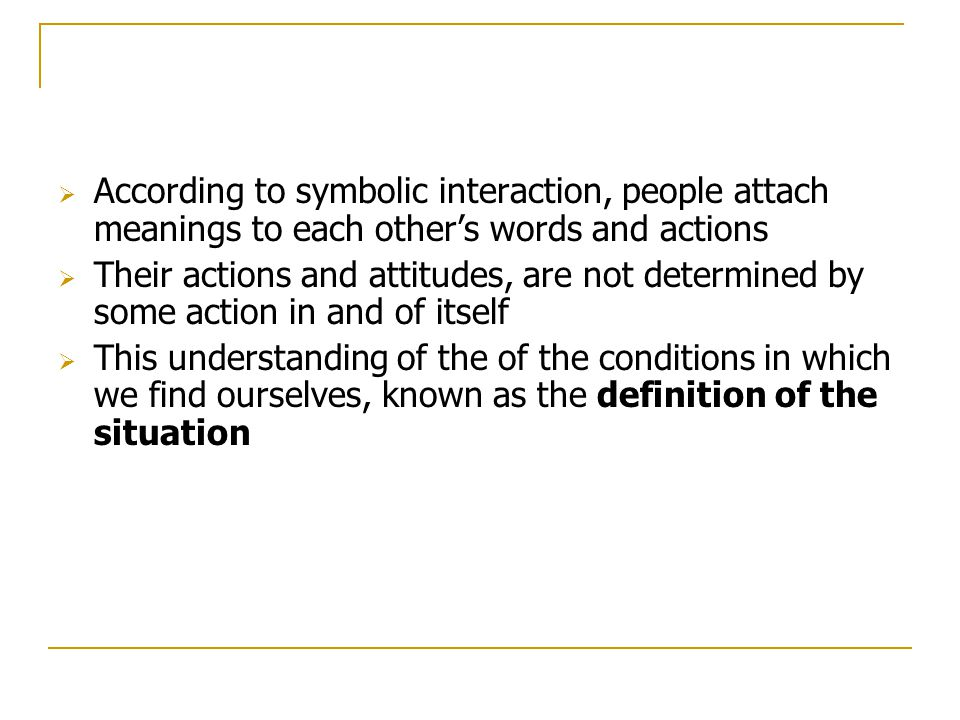 According to symbolic interaction, people attach meanings to each other's words and actions