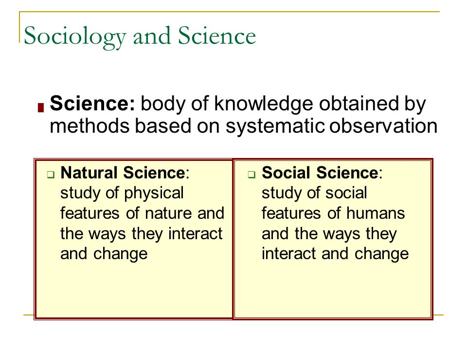 Sociology and Science Science: body of knowledge obtained by methods based on systematic observation.