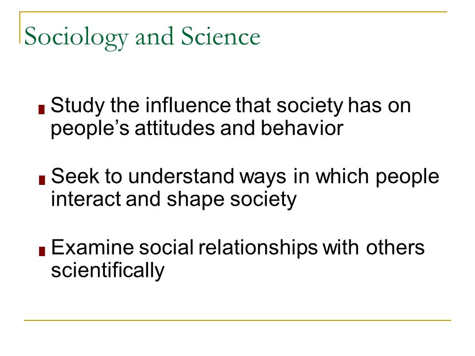 Sociology and Science Study the influence that society has on people's attitudes and behavior.