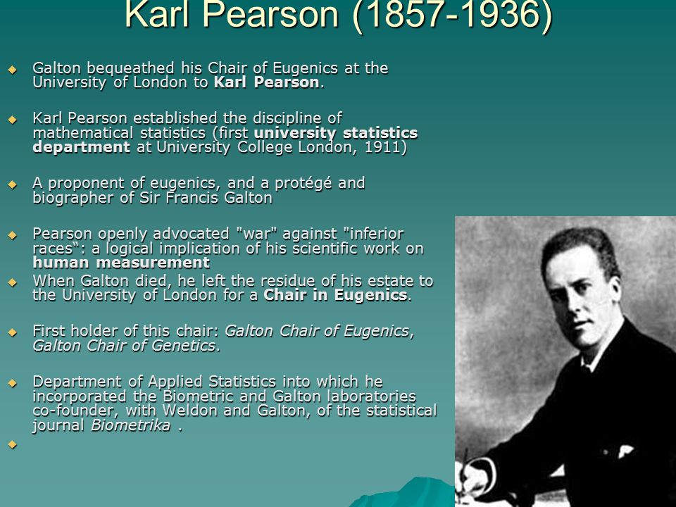 Karl Pearson (1857-1936) Galton bequeathed his Chair of Eugenics at the University of London to Karl Pearson.