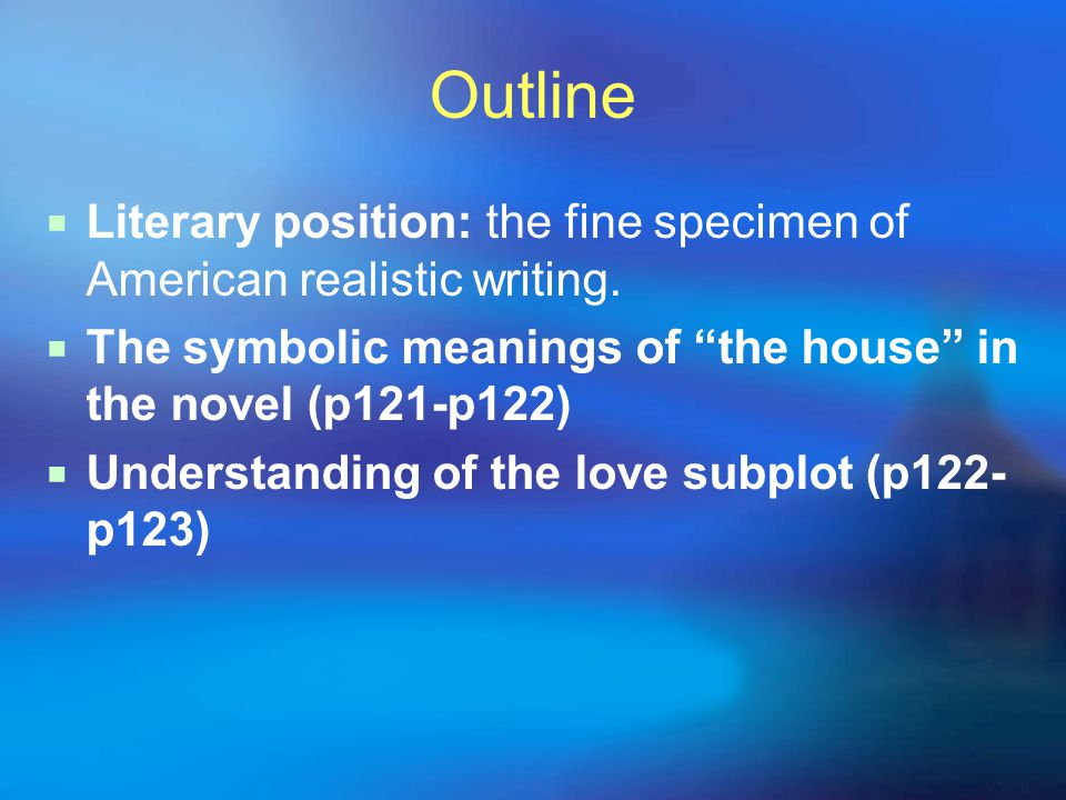 Outline Literary position: the fine specimen of American realistic writing. The symbolic meanings of the house in the novel (p121-p122)