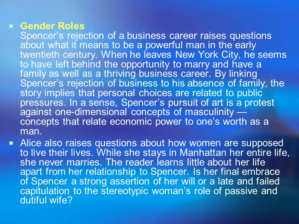 Gender Roles Spencer's rejection of a business career raises questions about what it means to be a powerful man in the early twentieth century. When he leaves New York City, he seems to have left behind the opportunity to marry and have a family as well as a thriving business career. By linking Spencer's rejection of business to his absence of family, the story implies that personal choices are related to public pressures. In a sense, Spencer's pursuit of art is a protest against one-dimensional concepts of masculinity — concepts that relate economic power to one's worth as a man.