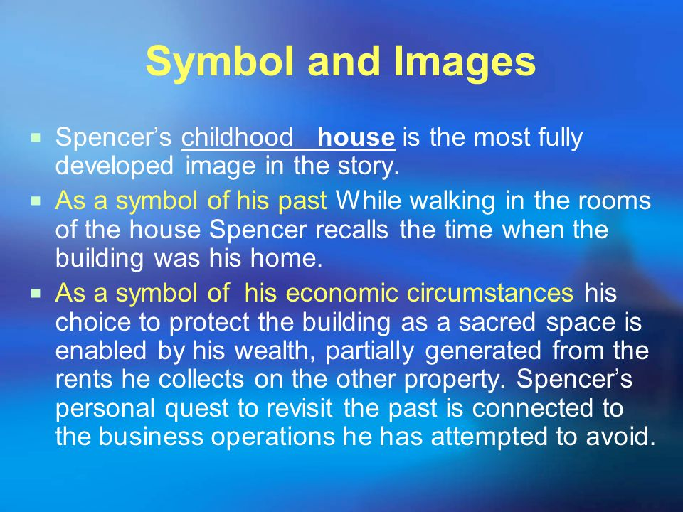 Symbol and Images Spencer's childhood house is the most fully developed image in the story.