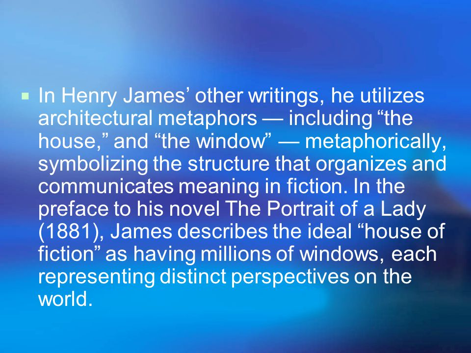 In Henry James' other writings, he utilizes architectural metaphors — including the house, and the window — metaphorically, symbolizing the structure that organizes and communicates meaning in fiction.