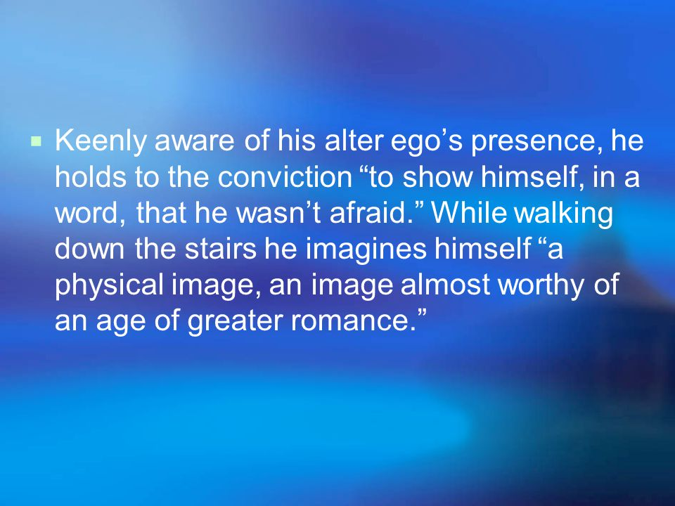 Keenly aware of his alter ego's presence, he holds to the conviction to show himself, in a word, that he wasn't afraid. While walking down the stairs he imagines himself a physical image, an image almost worthy of an age of greater romance.