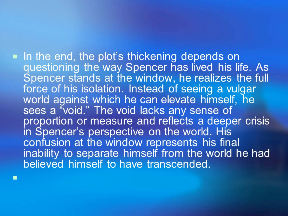 In the end, the plot's thickening depends on questioning the way Spencer has lived his life.
