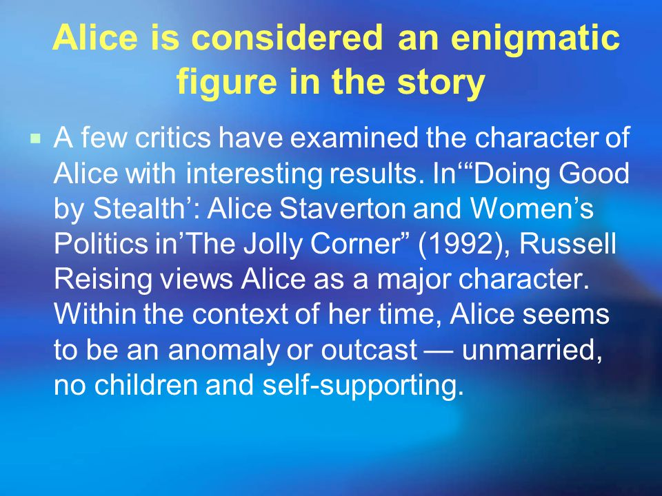 Alice is considered an enigmatic figure in the story