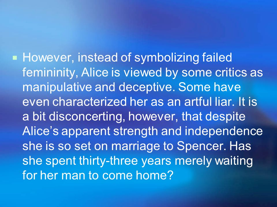 However, instead of symbolizing failed femininity, Alice is viewed by some critics as manipulative and deceptive.