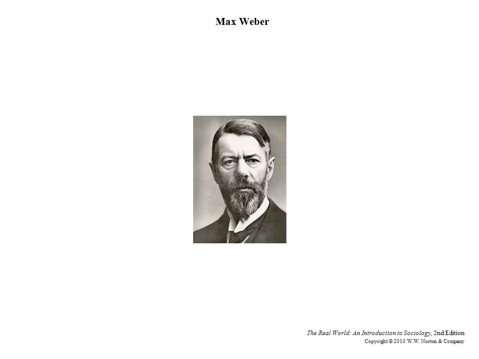 Max Weber Getty Images. The Real World: An Introduction to Sociology, 2nd Edition.