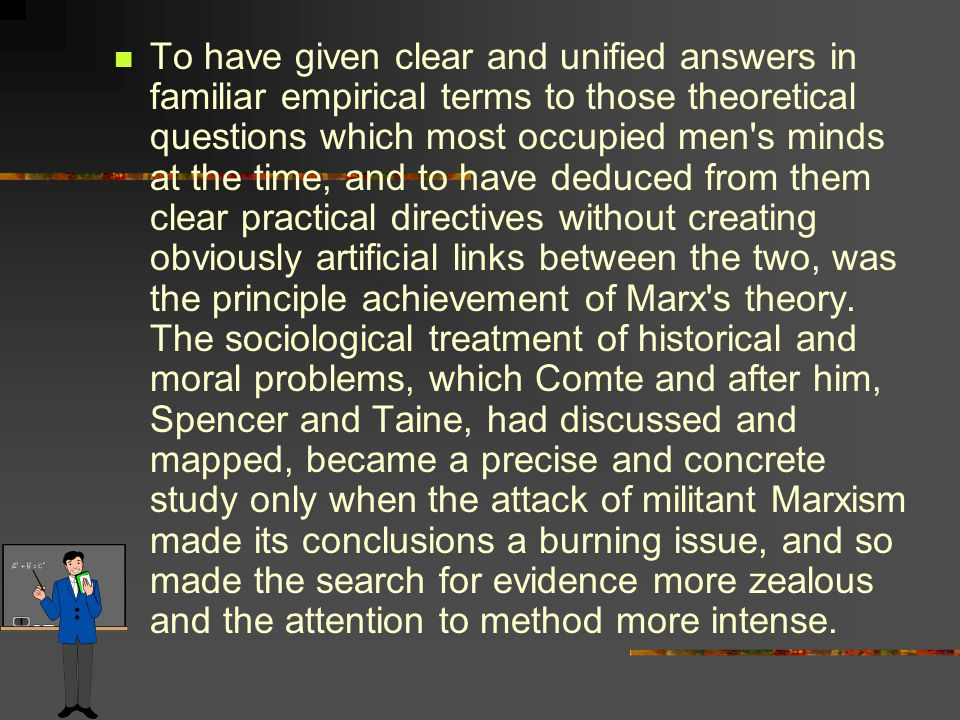 To have given clear and unified answers in familiar empirical terms to those theoretical questions which most occupied men s minds at the time, and to have deduced from them clear practical directives without creating obviously artificial links between the two, was the principle achievement of Marx s theory.