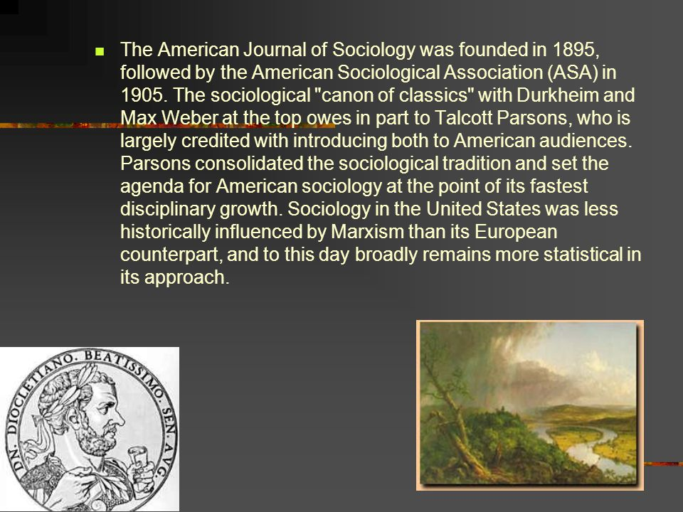 The American Journal of Sociology was founded in 1895, followed by the American Sociological Association (ASA) in 1905.