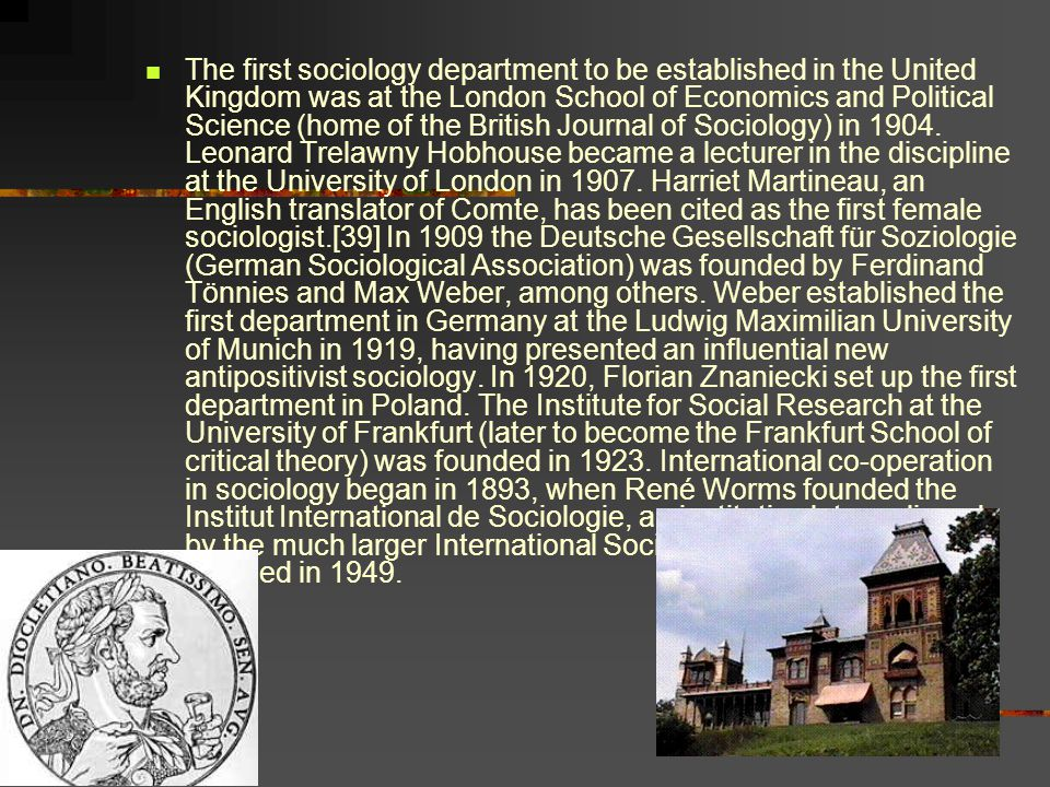 The first sociology department to be established in the United Kingdom was at the London School of Economics and Political Science (home of the British Journal of Sociology) in 1904.