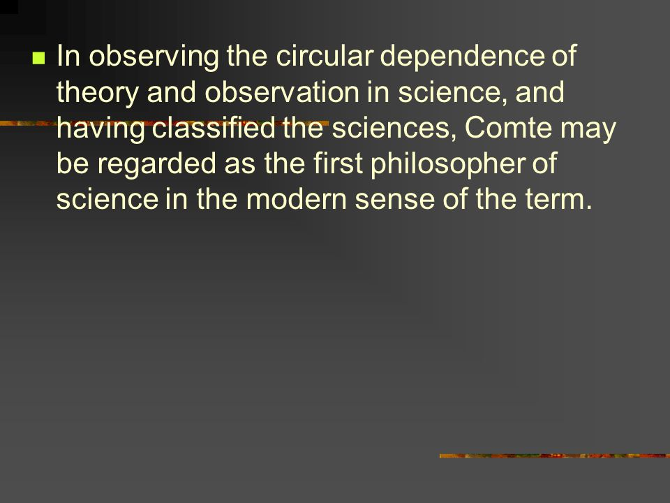 In observing the circular dependence of theory and observation in science, and having classified the sciences, Comte may be regarded as the first philosopher of science in the modern sense of the term.