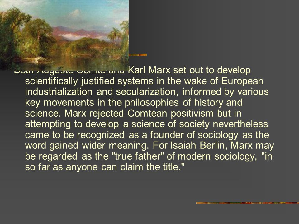 Both Auguste Comte and Karl Marx set out to develop scientifically justified systems in the wake of European industrialization and secularization, informed by various key movements in the philosophies of history and science.