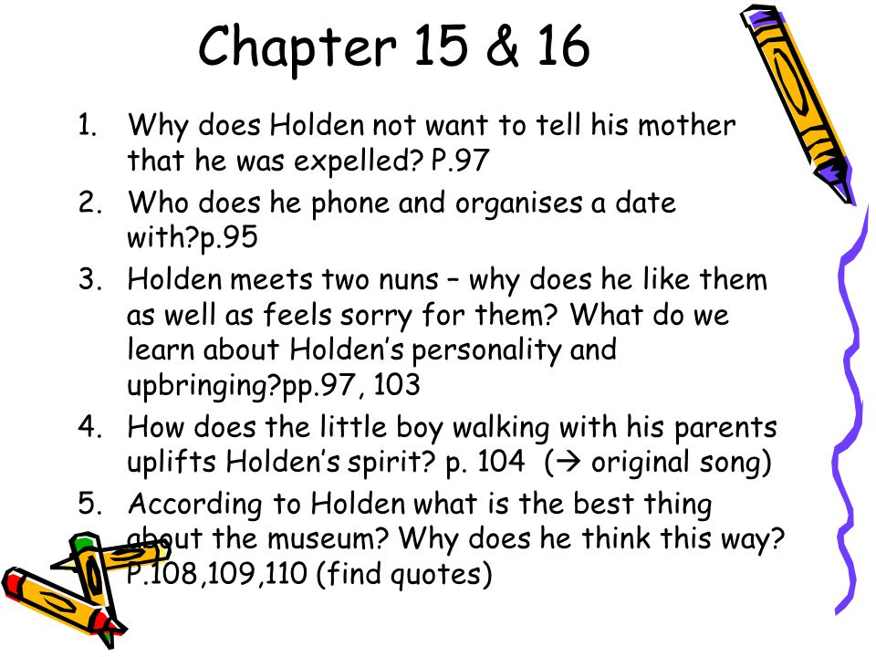 Chapter 15 & 16 Why does Holden not want to tell his mother that he was expelled P.97. Who does he phone and organises a date with p.95.