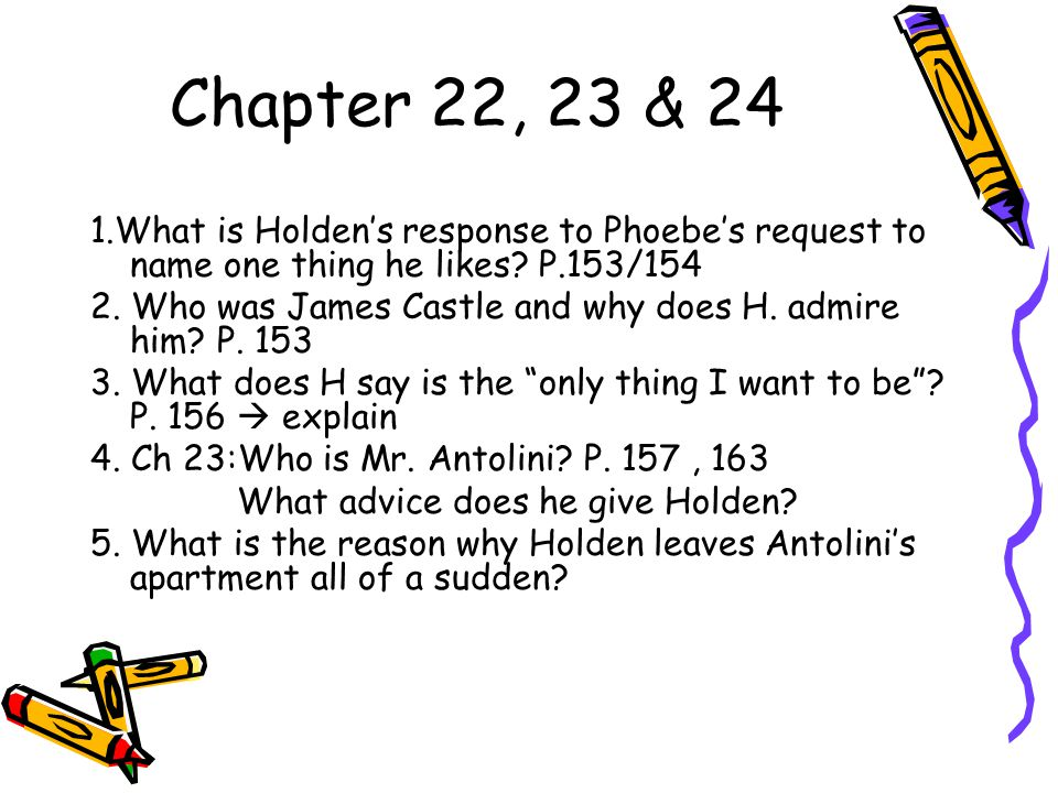 Chapter 22, 23 & 24 1.What is Holden's response to Phoebe's request to name one thing he likes P.153/154.