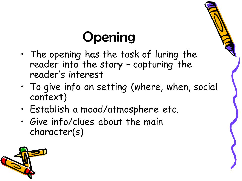 Opening The opening has the task of luring the reader into the story – capturing the reader's interest.