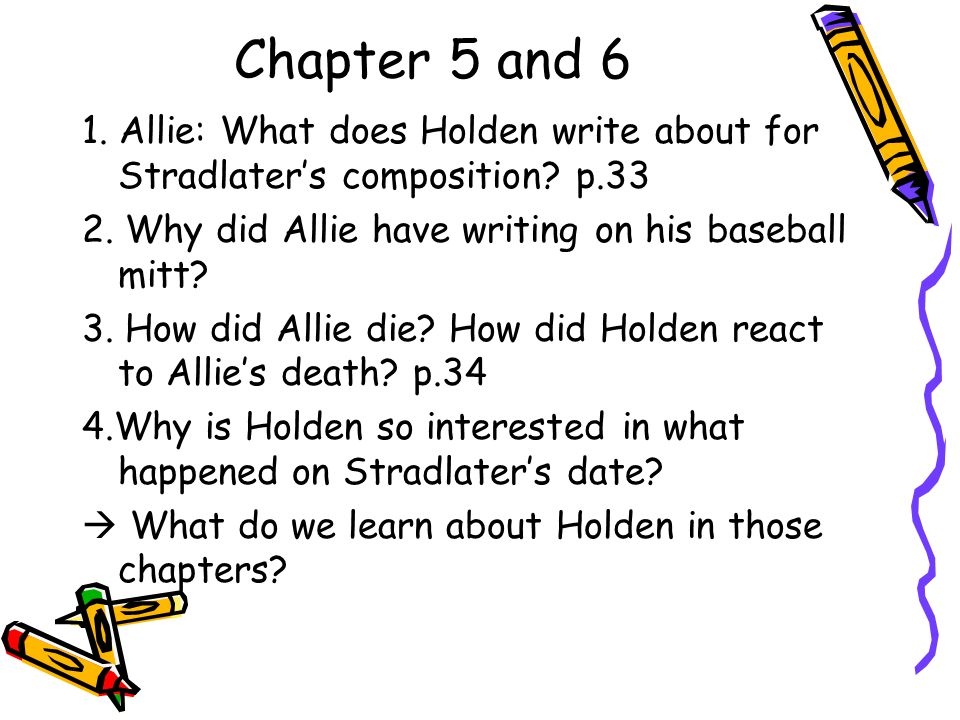 Chapter 5 and 6 1. Allie: What does Holden write about for Stradlater's composition p.33. 2. Why did Allie have writing on his baseball mitt