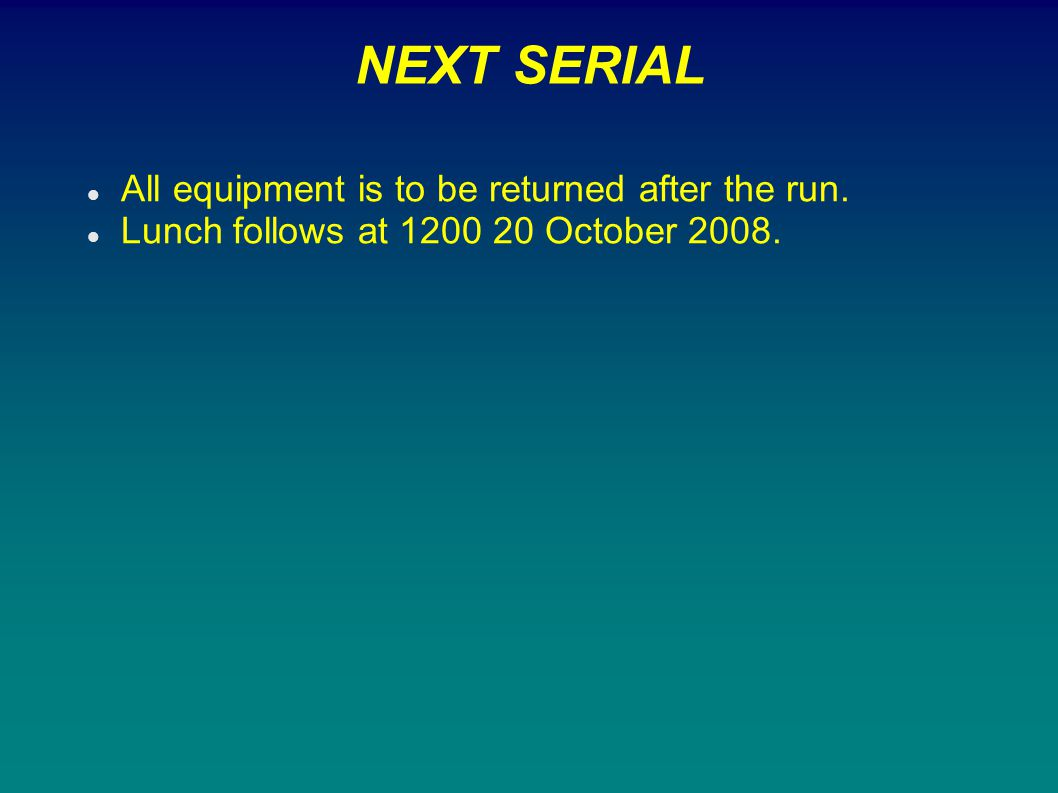 NEXT SERIAL All equipment is to be returned after the run.