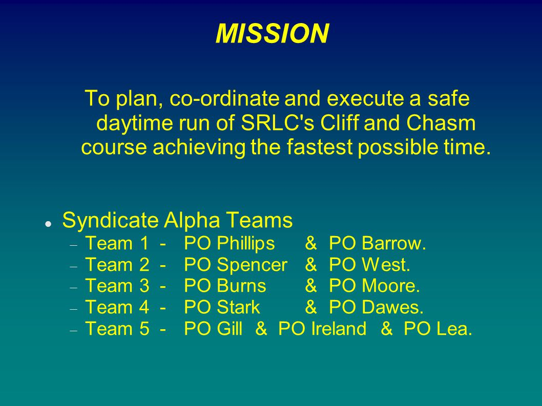 MISSION To plan, co-ordinate and execute a safe daytime run of SRLC s Cliff and Chasm course achieving the fastest possible time.