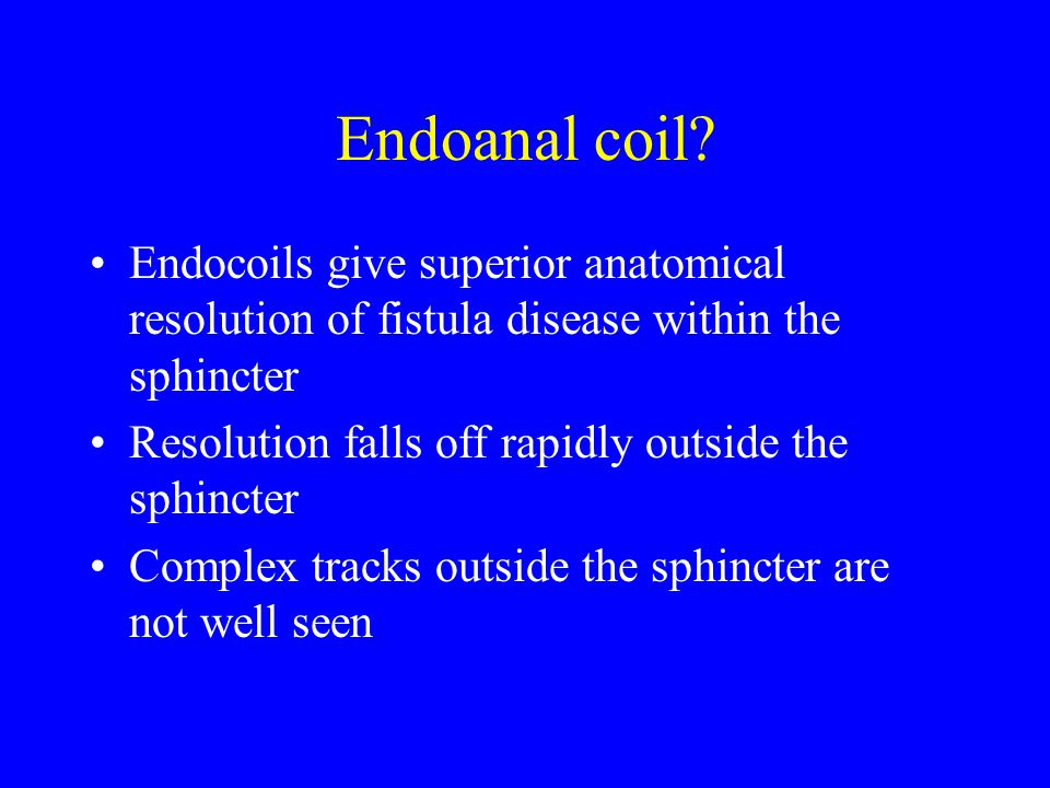 Endoanal coil Endocoils give superior anatomical resolution of fistula disease within the sphincter.