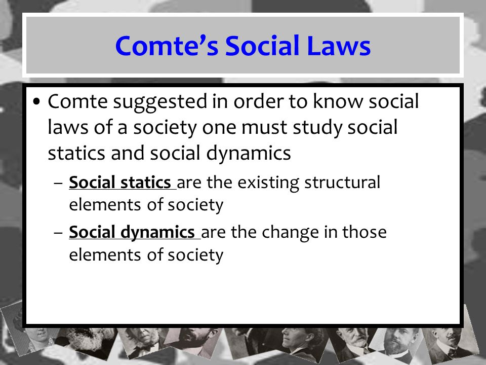 Comte's Social Laws Comte suggested in order to know social laws of a society one must study social statics and social dynamics.