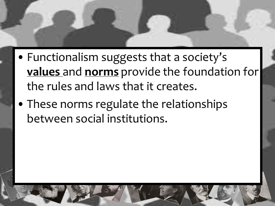Functionalism suggests that a society's values and norms provide the foundation for the rules and laws that it creates.