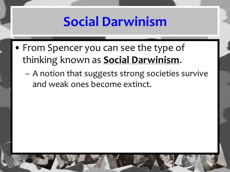 Social Darwinism From Spencer you can see the type of thinking known as Social Darwinism.