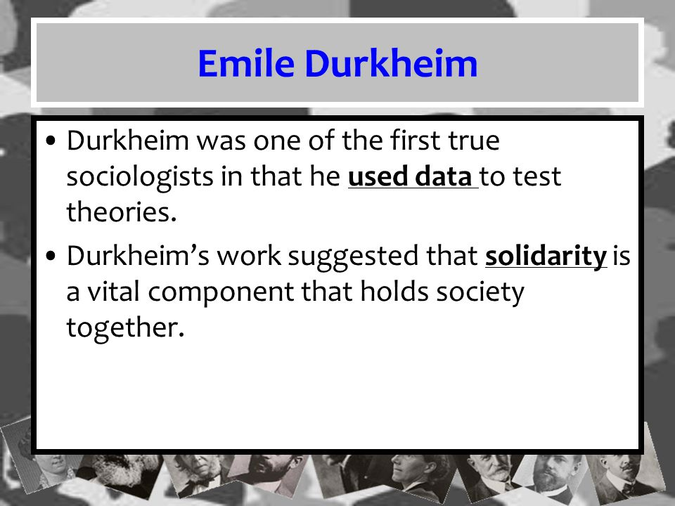 Emile Durkheim Durkheim was one of the first true sociologists in that he used data to test theories.