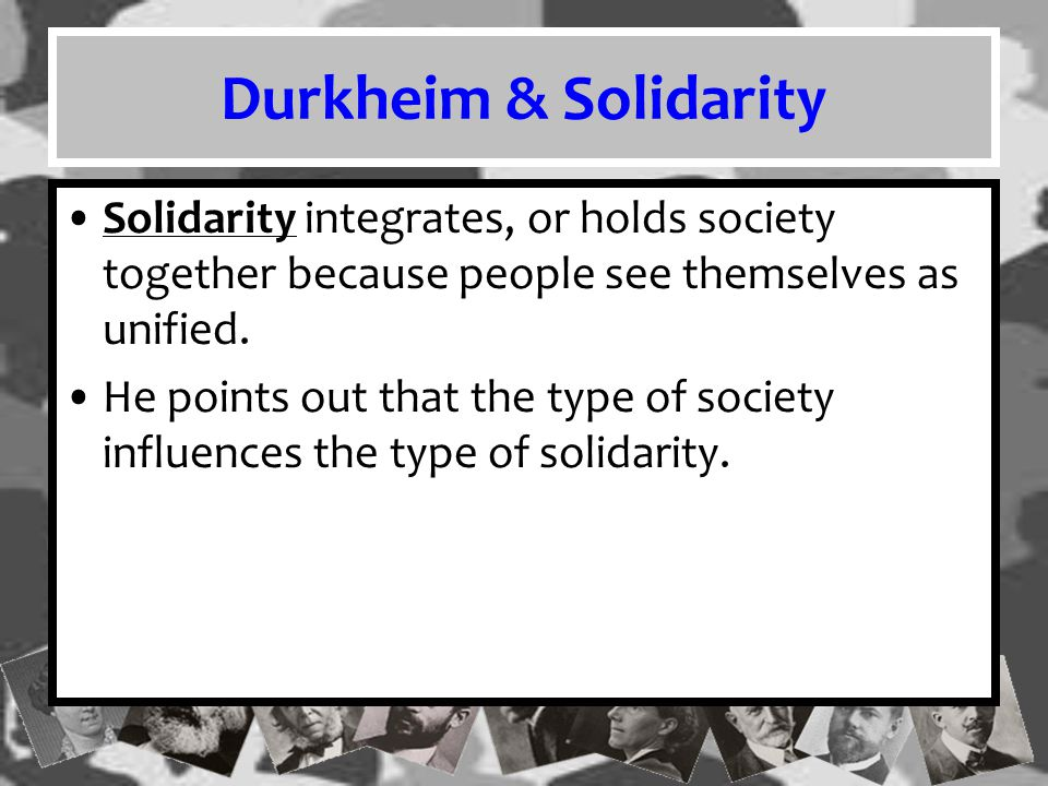 Durkheim & Solidarity Solidarity integrates, or holds society together because people see themselves as unified.