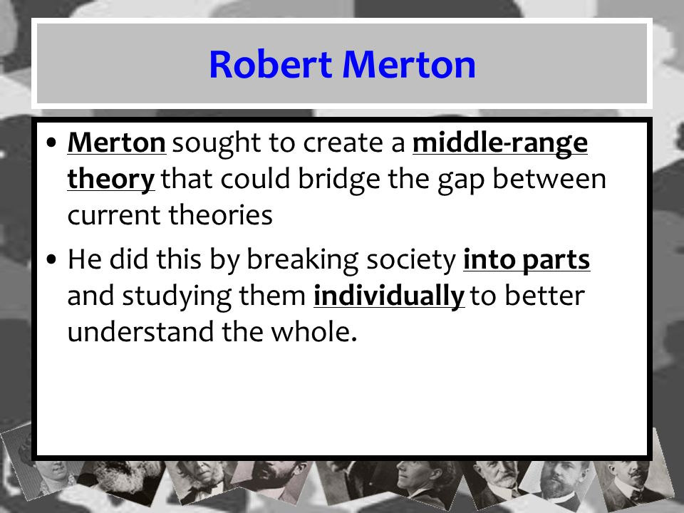 Robert Merton Merton sought to create a middle-range theory that could bridge the gap between current theories.
