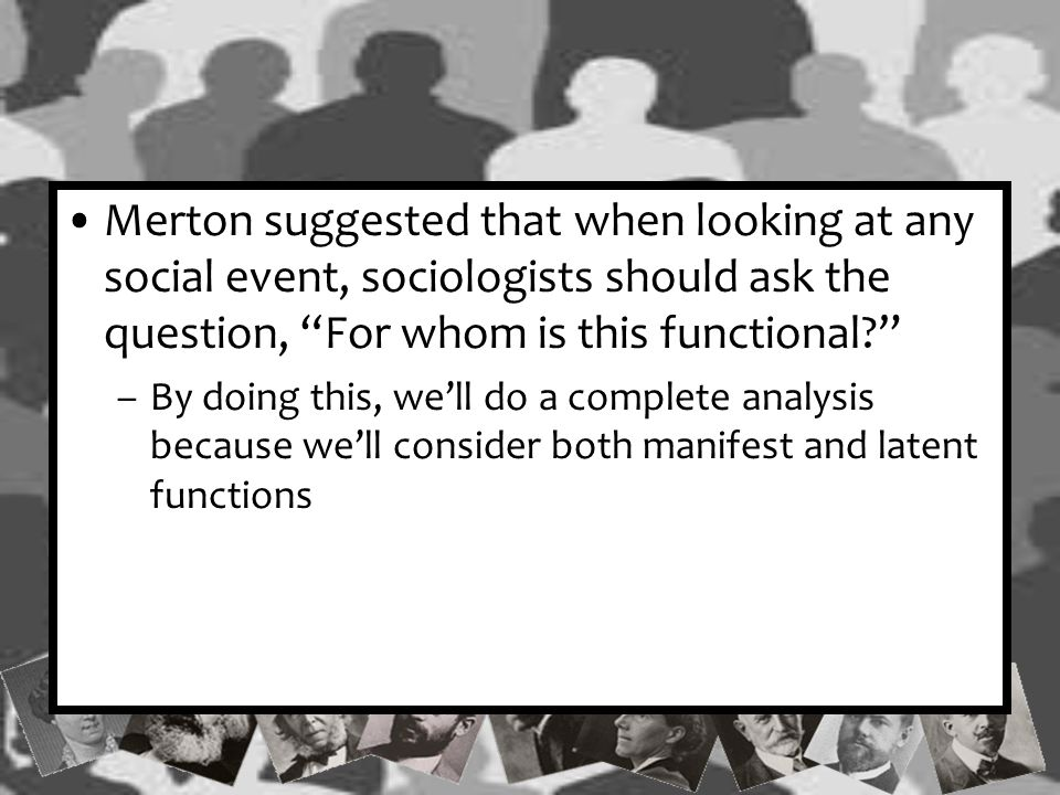 Merton suggested that when looking at any social event, sociologists should ask the question, For whom is this functional