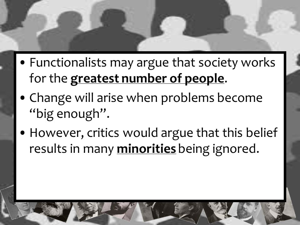 Functionalists may argue that society works for the greatest number of people.