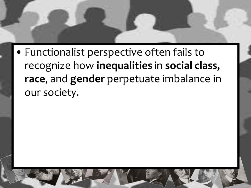 Functionalist perspective often fails to recognize how inequalities in social class, race, and gender perpetuate imbalance in our society.