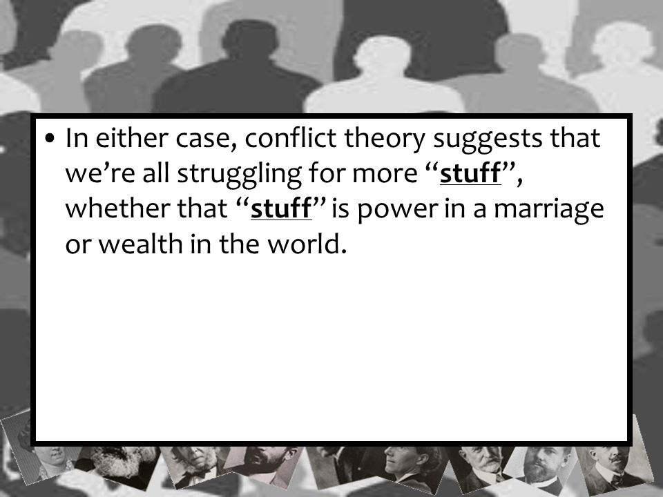 In either case, conflict theory suggests that we're all struggling for more stuff , whether that stuff is power in a marriage or wealth in the world.