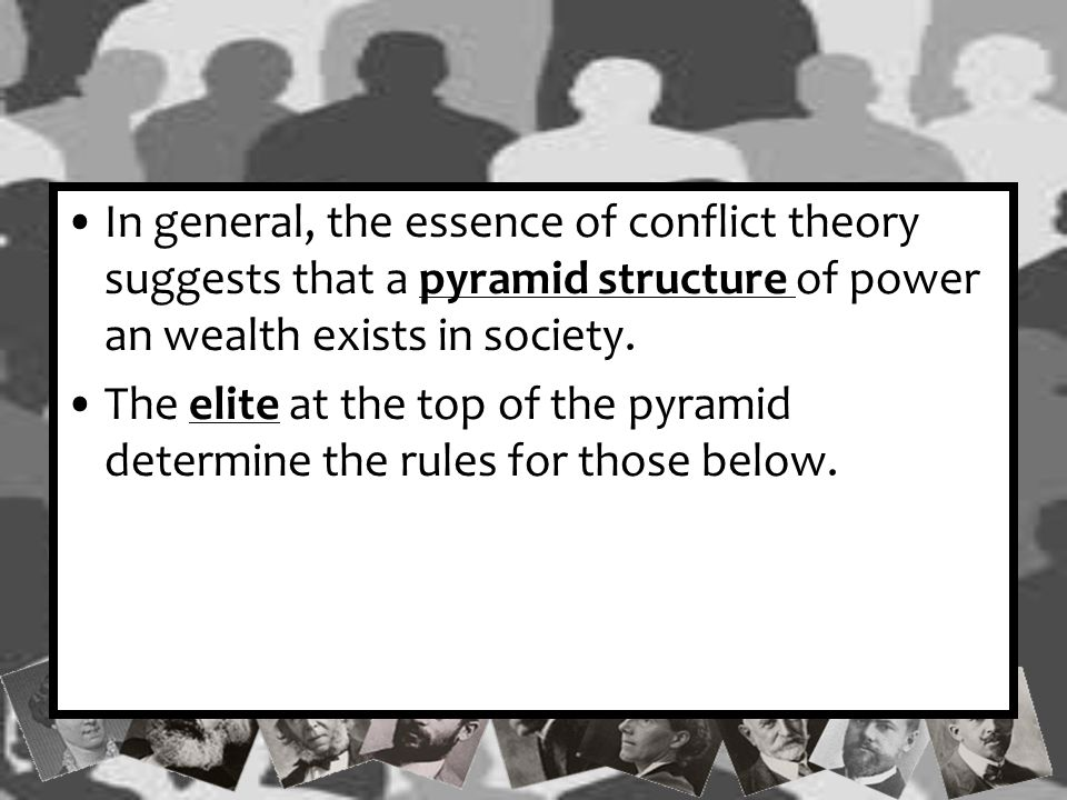 In general, the essence of conflict theory suggests that a pyramid structure of power an wealth exists in society.