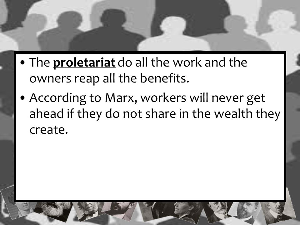 The proletariat do all the work and the owners reap all the benefits.