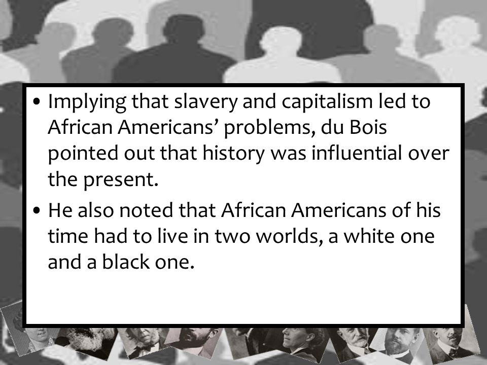 Implying that slavery and capitalism led to African Americans' problems, du Bois pointed out that history was influential over the present.