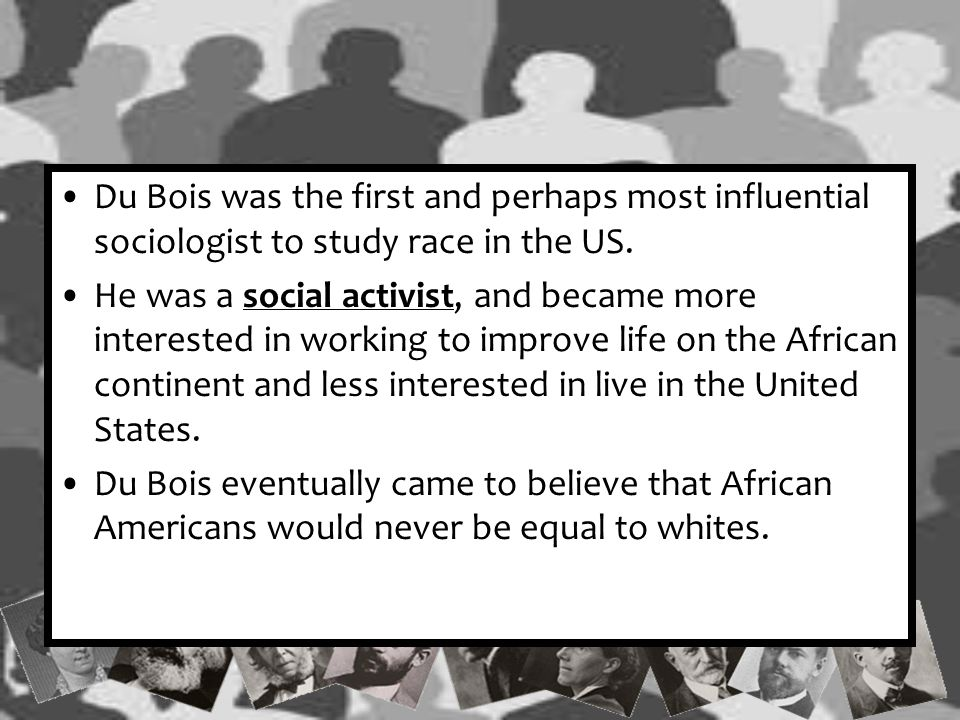 Du Bois was the first and perhaps most influential sociologist to study race in the US.