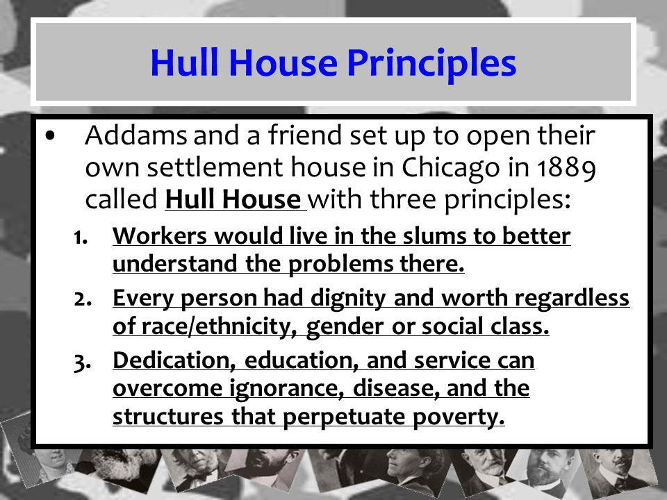 Hull House Principles Addams and a friend set up to open their own settlement house in Chicago in 1889 called Hull House with three principles: