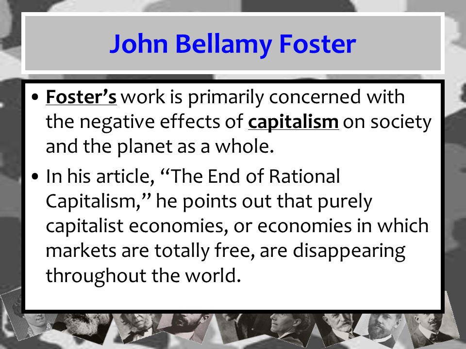 John Bellamy Foster Foster's work is primarily concerned with the negative effects of capitalism on society and the planet as a whole.