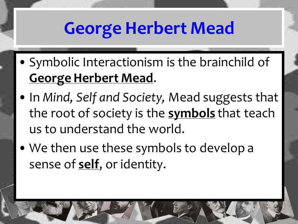 George Herbert Mead Symbolic Interactionism is the brainchild of George Herbert Mead.