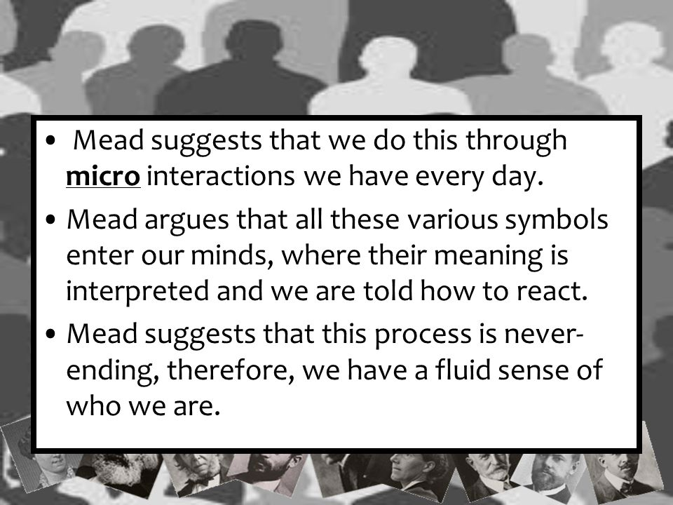 Mead suggests that we do this through micro interactions we have every day.