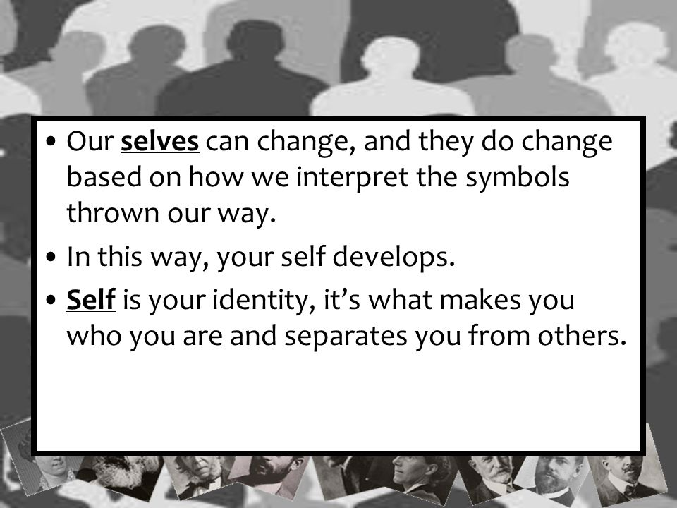 Our selves can change, and they do change based on how we interpret the symbols thrown our way.