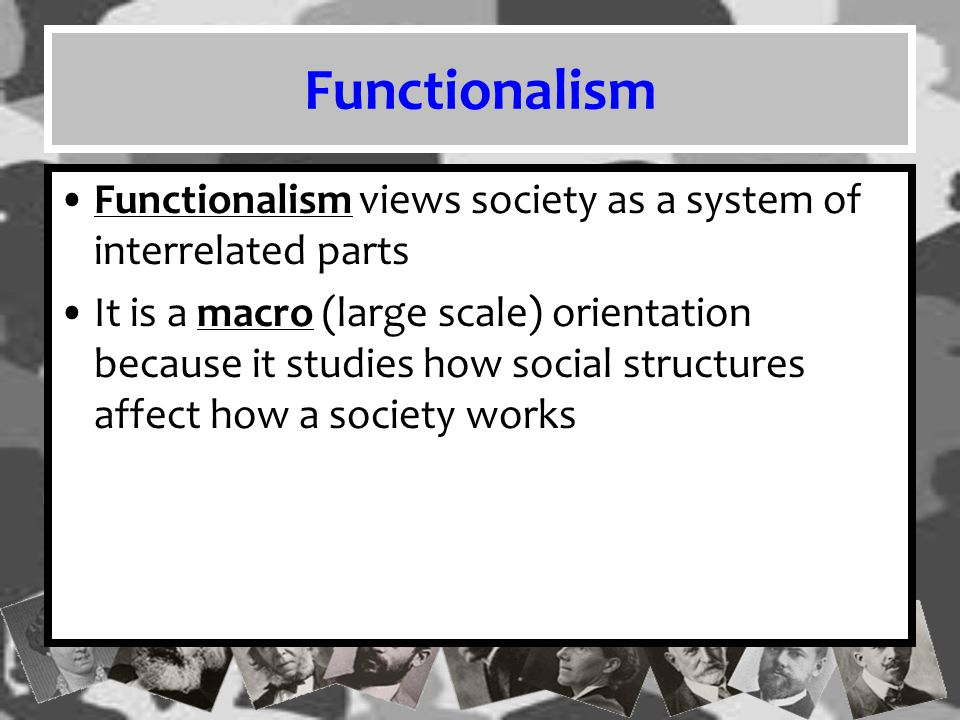 Functionalism Functionalism views society as a system of interrelated parts.