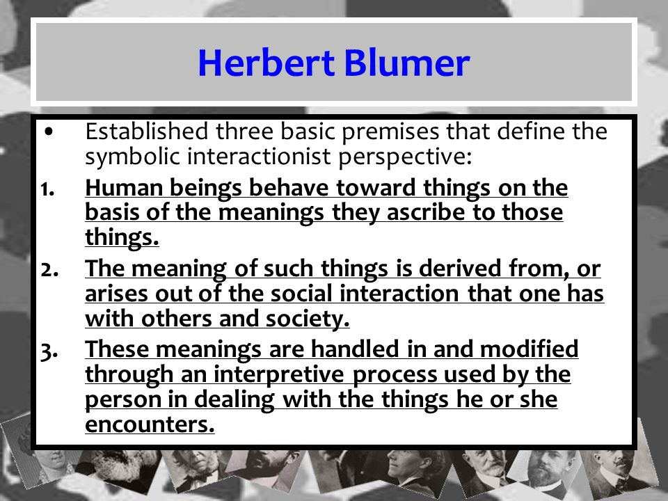 Herbert Blumer Established three basic premises that define the symbolic interactionist perspective: