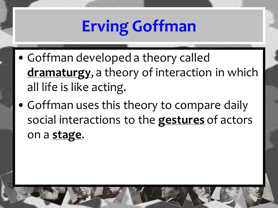 Erving Goffman Goffman developed a theory called dramaturgy, a theory of interaction in which all life is like acting.