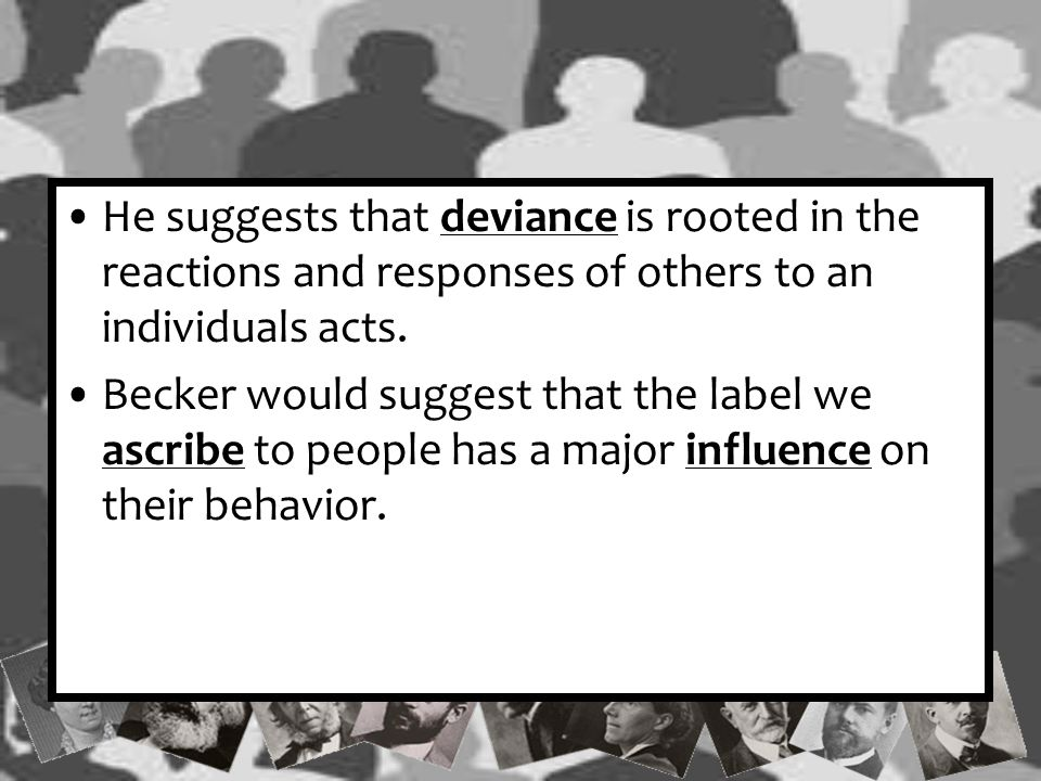 He suggests that deviance is rooted in the reactions and responses of others to an individuals acts.